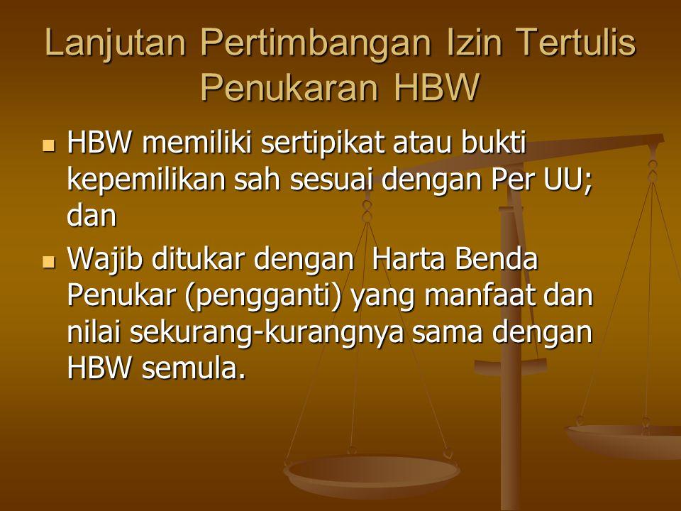 Lanjutan Pertimbangan Izin Tertulis Penukaran HBW  HBW memiliki sertipikat atau bukti kepemilikan sah sesuai dengan Per UU; dan  Wajib ditukar dengan Harta Benda Penukar (pengganti) yang manfaat dan nilai sekurang-kurangnya sama dengan HBW semula.