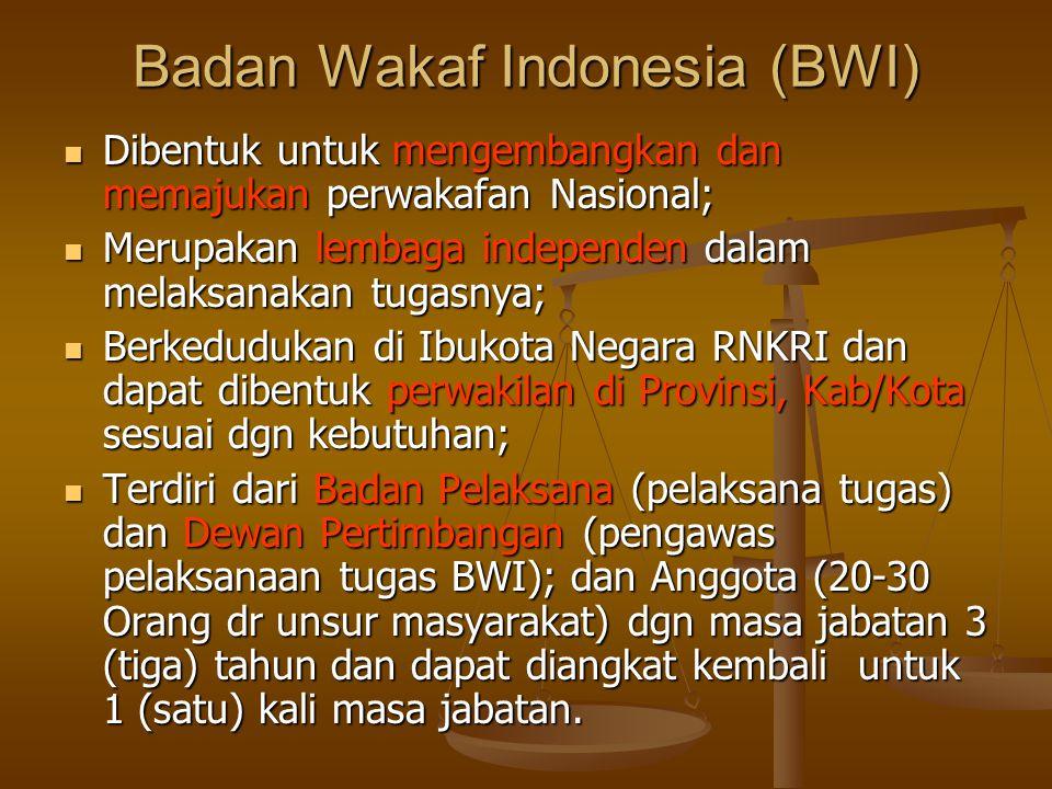 Badan Wakaf Indonesia (BWI)  Dibentuk untuk mengembangkan dan memajukan perwakafan Nasional;  Merupakan lembaga independen dalam melaksanakan tugasnya;  Berkedudukan di Ibukota Negara RNKRI dan dapat dibentuk perwakilan di Provinsi, Kab/Kota sesuai dgn kebutuhan;  Terdiri dari Badan Pelaksana (pelaksana tugas) dan Dewan Pertimbangan (pengawas pelaksanaan tugas BWI); dan Anggota (20-30 Orang dr unsur masyarakat) dgn masa jabatan 3 (tiga) tahun dan dapat diangkat kembali untuk 1 (satu) kali masa jabatan.