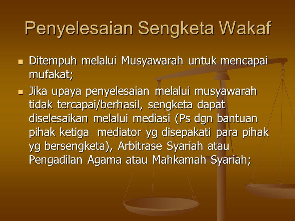 Penyelesaian Sengketa Wakaf  Ditempuh melalui Musyawarah untuk mencapai mufakat;  Jika upaya penyelesaian melalui musyawarah tidak tercapai/berhasil, sengketa dapat diselesaikan melalui mediasi (Ps dgn bantuan pihak ketiga mediator yg disepakati para pihak yg bersengketa), Arbitrase Syariah atau Pengadilan Agama atau Mahkamah Syariah;