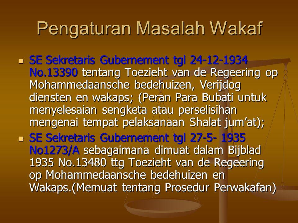 Pengaturan Masalah Wakaf  SE Sekretaris Gubernement tgl 24-12-1934 No.13390 tentang Toezieht van de Regeering op Mohammedaansche bedehuizen, Verijdog diensten en wakaps; (Peran Para Bubati untuk menyelesaian sengketa atau perselisihan mengenai tempat pelaksanaan Shalat jum'at);  SE Sekretaris Gubernement tgl 27-5- 1935 No1273/A sebagaimana dimuat dalam Bijblad 1935 No.13480 ttg Toezieht van de Regeering op Mohammedaansche bedehuizen en Wakaps.(Memuat tentang Prosedur Perwakafan)