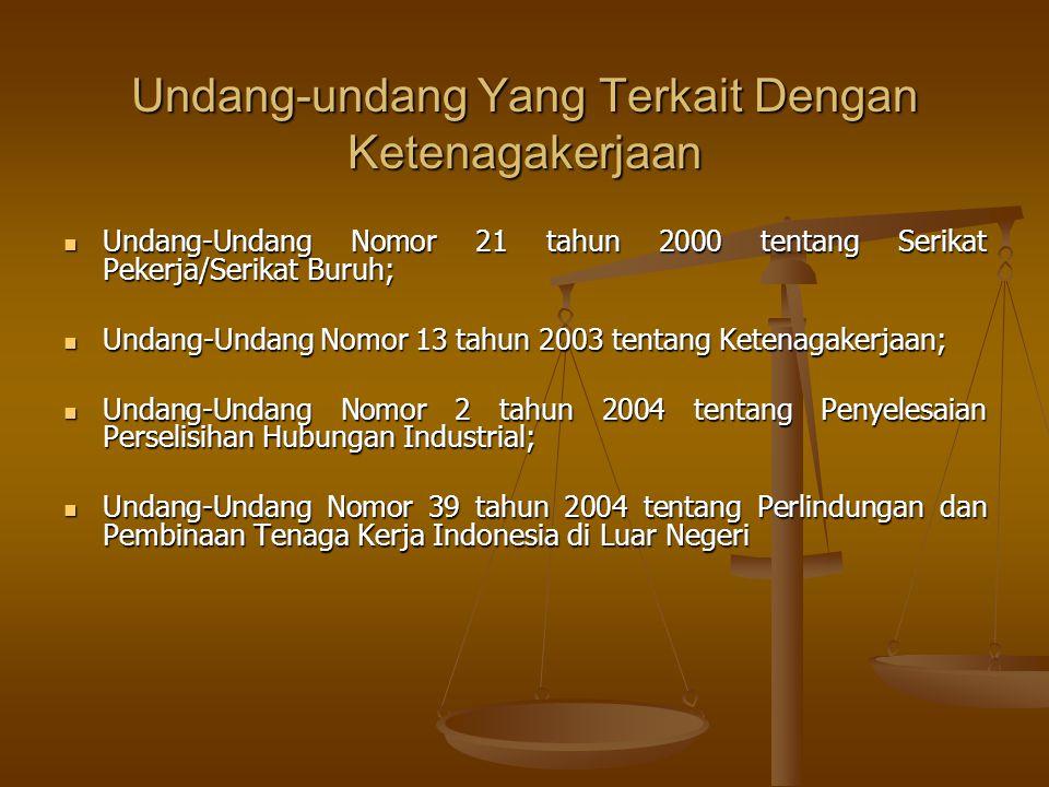 Undang-undang Yang Terkait Dengan Ketenagakerjaan  Undang-Undang Nomor 21 tahun 2000 tentang Serikat Pekerja/Serikat Buruh;  Undang-Undang Nomor 13