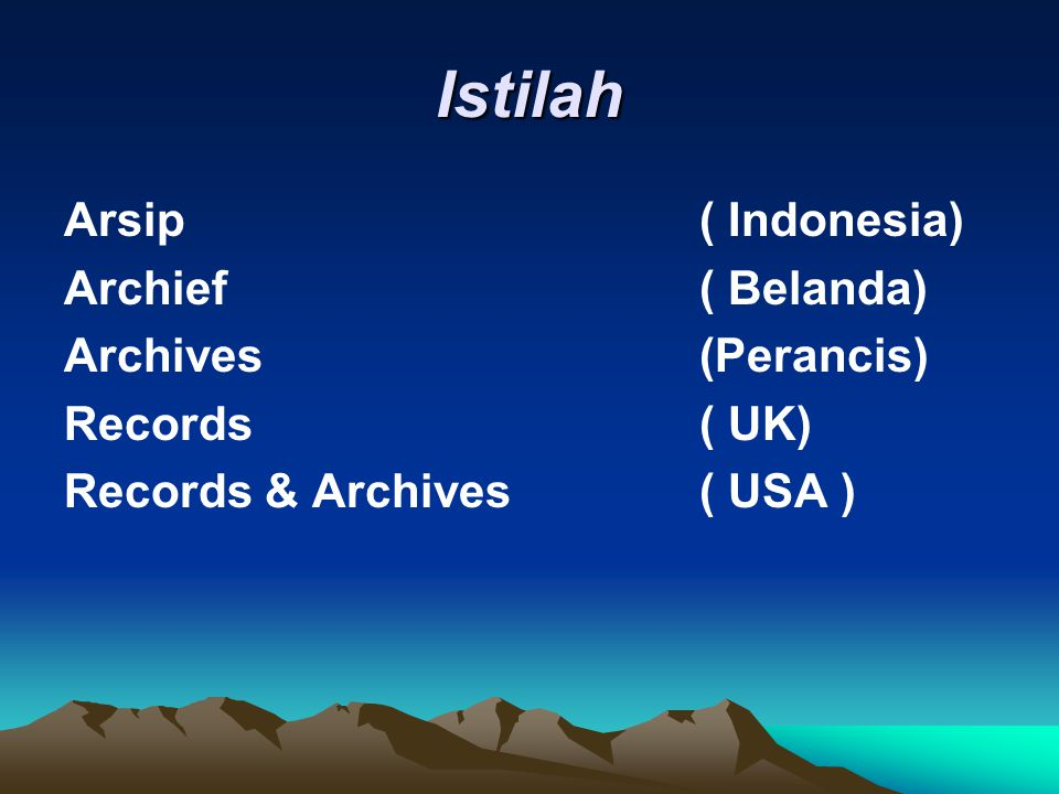 Istilah Arsip( Indonesia) Archief( Belanda) Archives(Perancis) Records( UK) Records & Archives( USA )