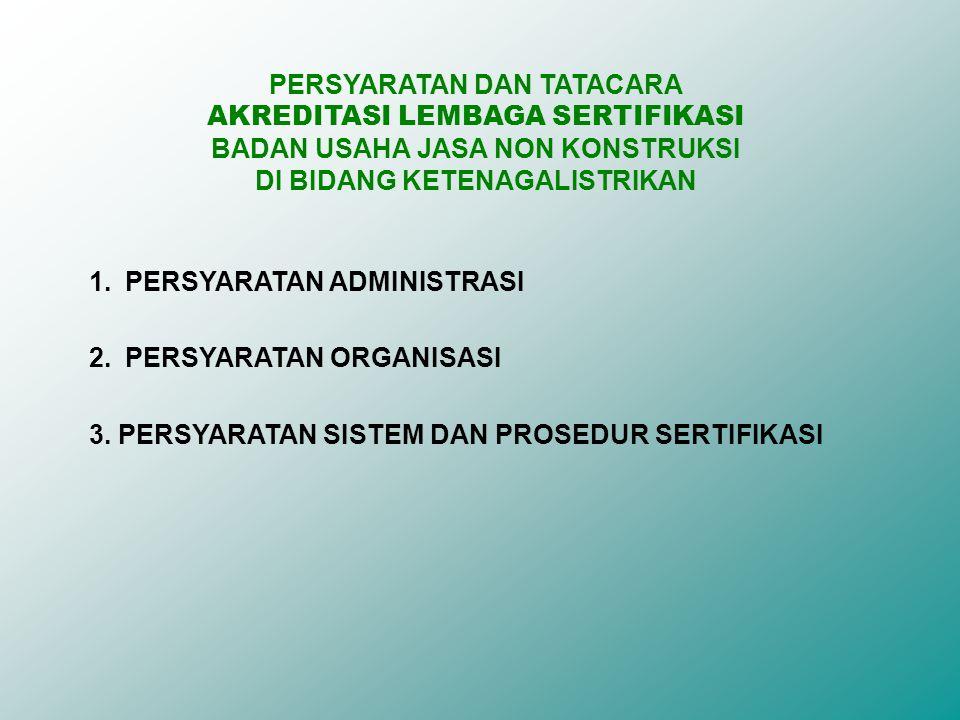 PERSYARATAN DAN TATACARA AKREDITASI LEMBAGA SERTIFIKASI BADAN USAHA JASA NON KONSTRUKSI DI BIDANG KETENAGALISTRIKAN 1.PERSYARATAN ADMINISTRASI 2.PERSYARATAN ORGANISASI 3.
