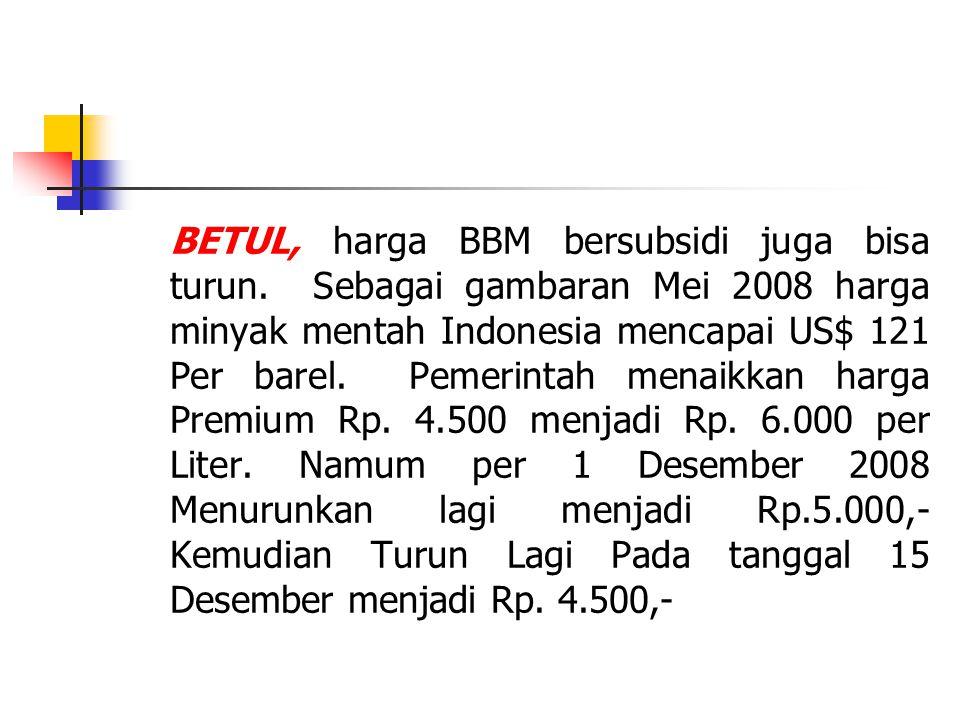 BETUL, harga BBM bersubsidi juga bisa turun. Sebagai gambaran Mei 2008 harga minyak mentah Indonesia mencapai US$ 121 Per barel. Pemerintah menaikkan