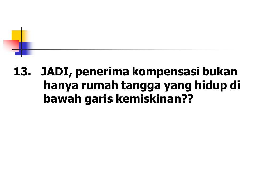 13. JADI, penerima kompensasi bukan hanya rumah tangga yang hidup di bawah garis kemiskinan??