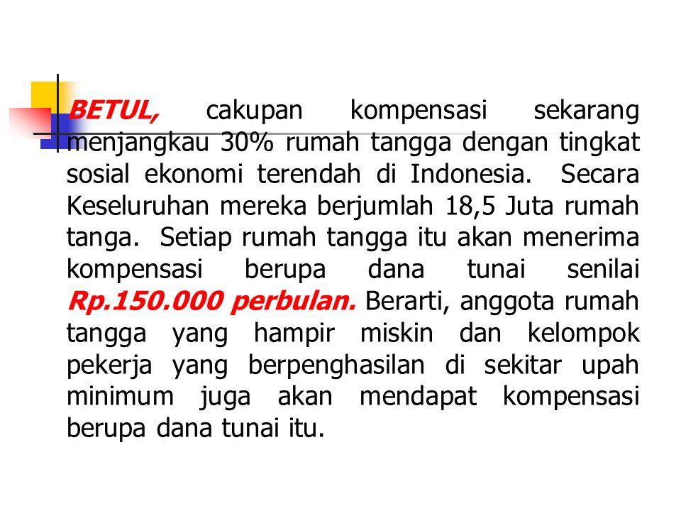 BETUL, cakupan kompensasi sekarang menjangkau 30% rumah tangga dengan tingkat sosial ekonomi terendah di Indonesia. Secara Keseluruhan mereka berjumla