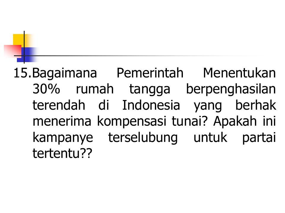 15.Bagaimana Pemerintah Menentukan 30% rumah tangga berpenghasilan terendah di Indonesia yang berhak menerima kompensasi tunai? Apakah ini kampanye te