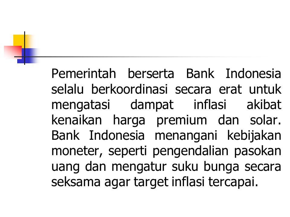 Pemerintah berserta Bank Indonesia selalu berkoordinasi secara erat untuk mengatasi dampat inflasi akibat kenaikan harga premium dan solar.