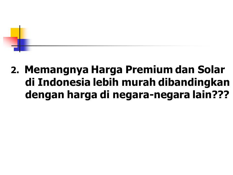 2. Memangnya Harga Premium dan Solar di Indonesia lebih murah dibandingkan dengan harga di negara-negara lain???