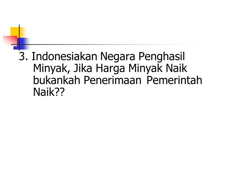 3. Indonesiakan Negara Penghasil Minyak, Jika Harga Minyak Naik bukankah Penerimaan Pemerintah Naik??
