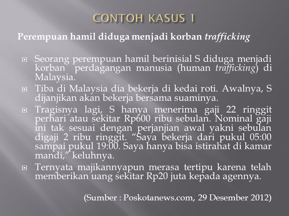 Perempuan hamil diduga menjadi korban trafficking  Seorang perempuan hamil berinisial S diduga menjadi korban perdagangan manusia (human trafficking ) di Malaysia.
