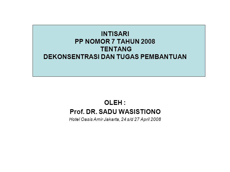 INTISARI PP NOMOR 7 TAHUN 2008 TENTANG DEKONSENTRASI DAN TUGAS PEMBANTUAN OLEH : Prof.