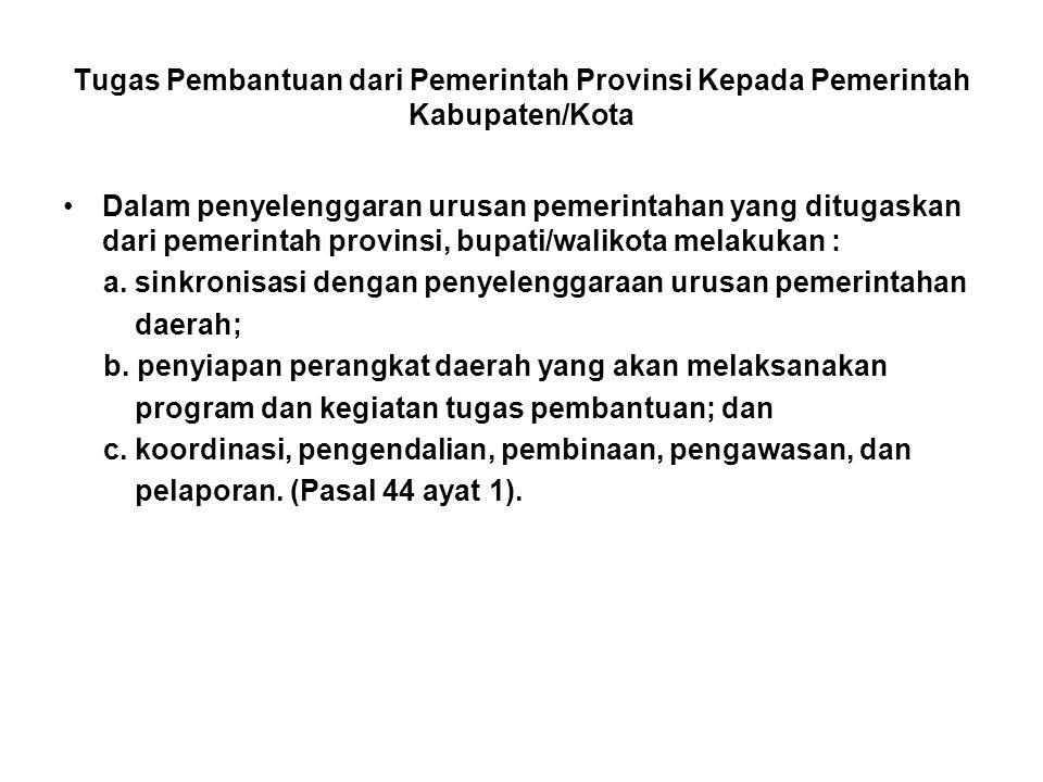 Tugas Pembantuan dari Pemerintah Provinsi Kepada Pemerintah Kabupaten/Kota •Dalam penyelenggaran urusan pemerintahan yang ditugaskan dari pemerintah provinsi, bupati/walikota melakukan : a.