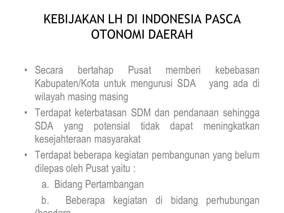 KEBIJAKAN LH DI INDONESIA PASCA OTONOMI DAERAH •Secara bertahap Pusat memberi kebebasan Kabupaten/Kota untuk mengurusi SDA yang ada di wilayah masing