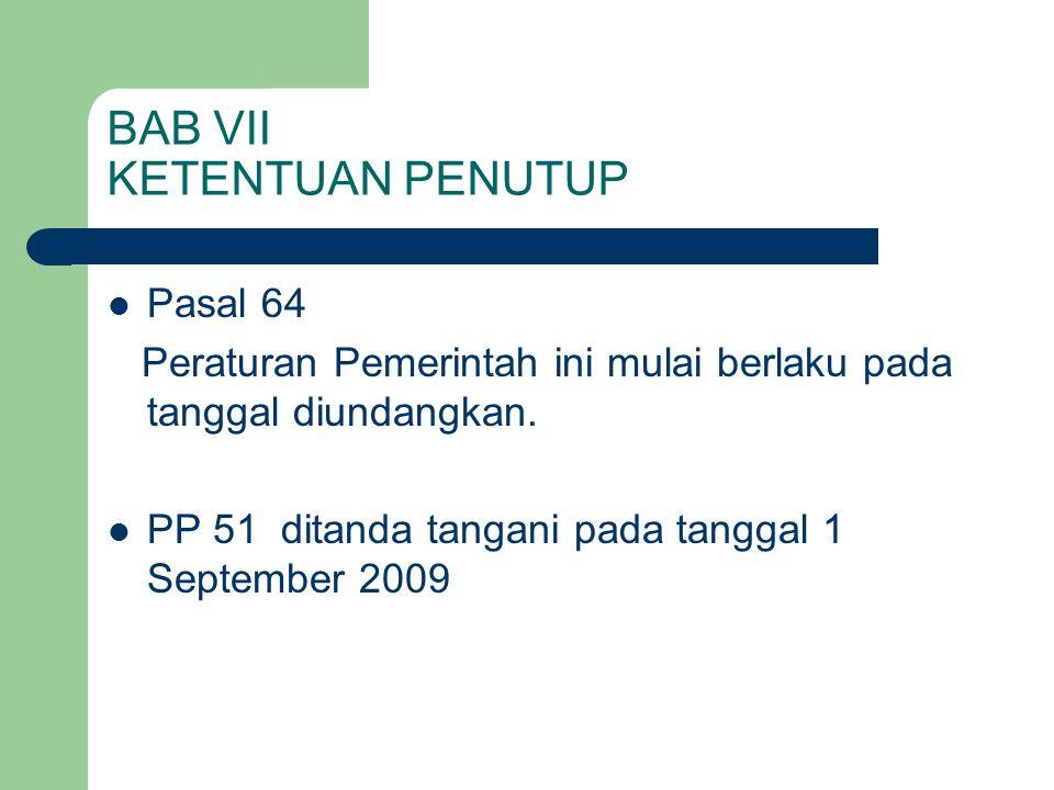 BAB VII KETENTUAN PENUTUP  Pasal 64 Peraturan Pemerintah ini mulai berlaku pada tanggal diundangkan.  PP 51 ditanda tangani pada tanggal 1 September