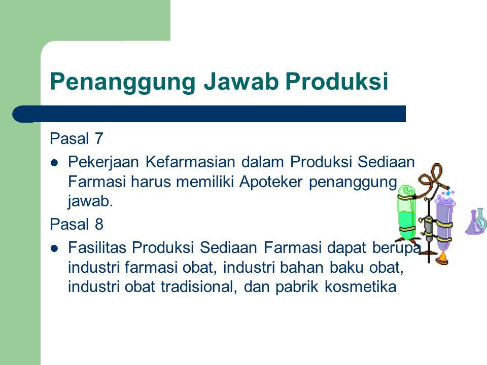 Penanggung Jawab Produksi Pasal 7  Pekerjaan Kefarmasian dalam Produksi Sediaan Farmasi harus memiliki Apoteker penanggung jawab. Pasal 8  Fasilitas
