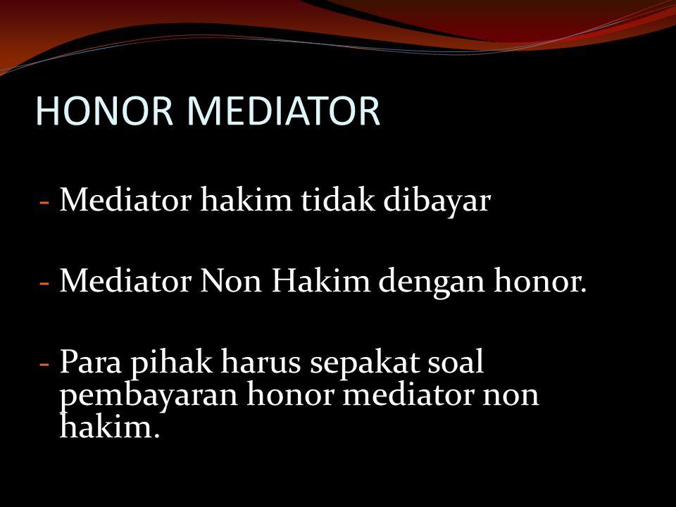 HONOR MEDIATOR - Mediator hakim tidak dibayar - Mediator Non Hakim dengan honor. - Para pihak harus sepakat soal pembayaran honor mediator non hakim.