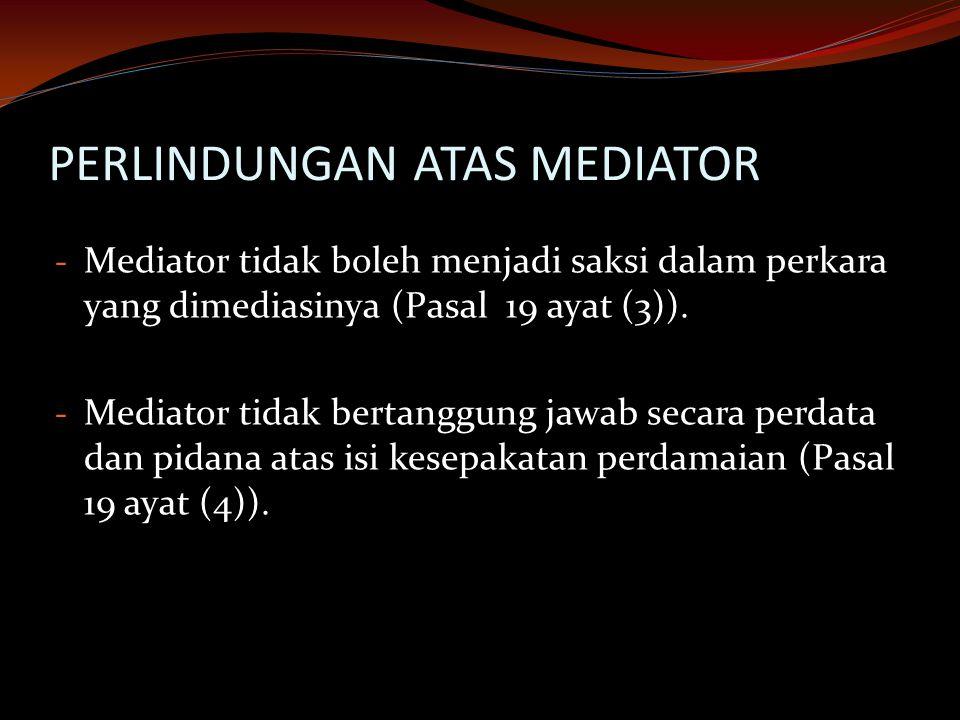 PERLINDUNGAN ATAS MEDIATOR - Mediator tidak boleh menjadi saksi dalam perkara yang dimediasinya (Pasal 19 ayat (3)). - Mediator tidak bertanggung jawa