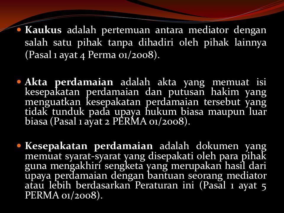  Kaukus adalah pertemuan antara mediator dengan salah satu pihak tanpa dihadiri oleh pihak lainnya (Pasal 1 ayat 4 Perma 01/2008).  Akta perdamaian