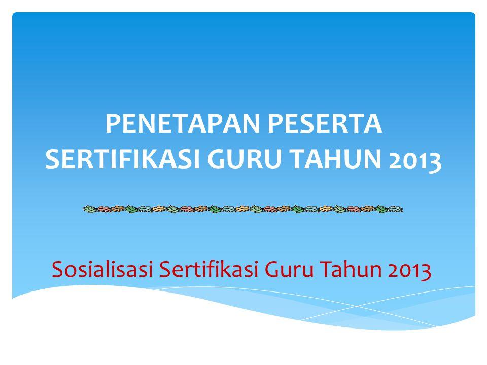PENETAPAN PESERTA SERTIFIKASI GURU TAHUN 2013 Sosialisasi Sertifikasi Guru Tahun 2013