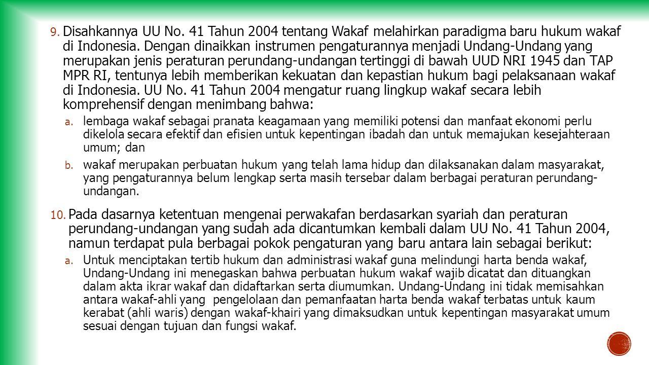 9. Disahkannya UU No. 41 Tahun 2004 tentang Wakaf melahirkan paradigma baru hukum wakaf di Indonesia. Dengan dinaikkan instrumen pengaturannya menjadi