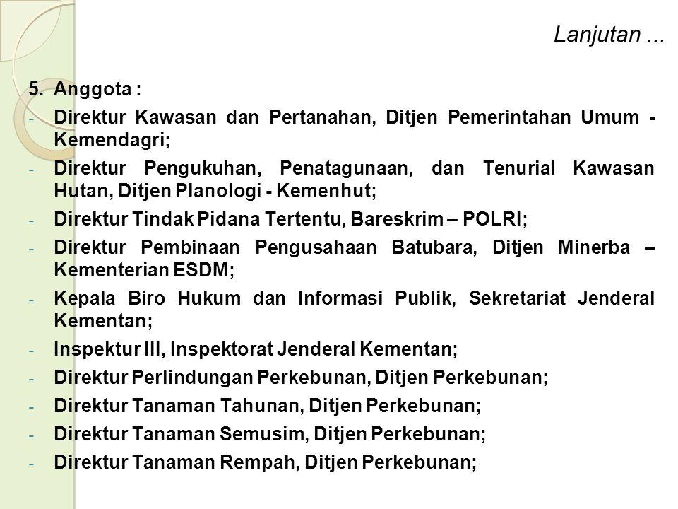 5.Anggota : - Direktur Kawasan dan Pertanahan, Ditjen Pemerintahan Umum - Kemendagri; - Direktur Pengukuhan, Penatagunaan, dan Tenurial Kawasan Hutan, Ditjen Planologi - Kemenhut; - Direktur Tindak Pidana Tertentu, Bareskrim – POLRI; - Direktur Pembinaan Pengusahaan Batubara, Ditjen Minerba – Kementerian ESDM; - Kepala Biro Hukum dan Informasi Publik, Sekretariat Jenderal Kementan; - Inspektur III, Inspektorat Jenderal Kementan; - Direktur Perlindungan Perkebunan, Ditjen Perkebunan; - Direktur Tanaman Tahunan, Ditjen Perkebunan; - Direktur Tanaman Semusim, Ditjen Perkebunan; - Direktur Tanaman Rempah, Ditjen Perkebunan; Lanjutan...
