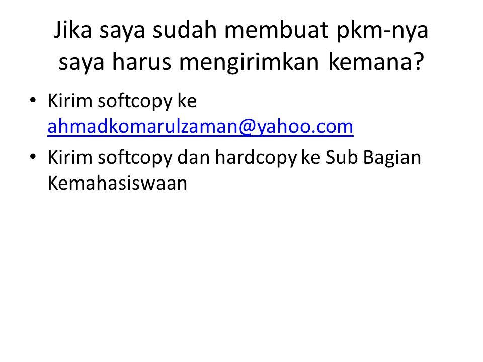 Jika saya sudah membuat pkm-nya saya harus mengirimkan kemana? • Kirim softcopy ke ahmadkomarulzaman@yahoo.com ahmadkomarulzaman@yahoo.com • Kirim sof
