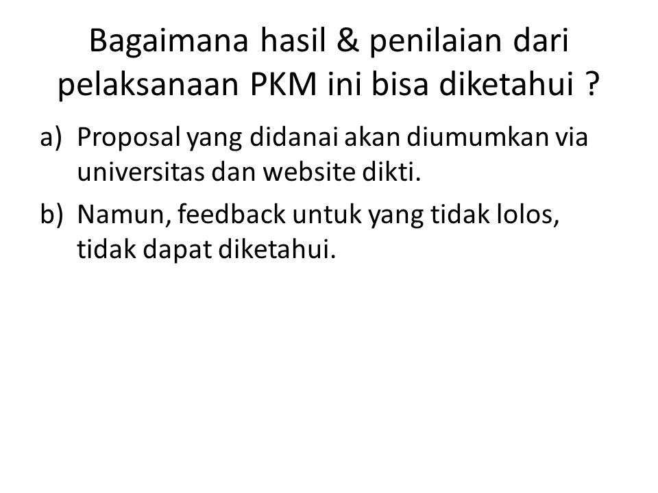 Bagaimana hasil & penilaian dari pelaksanaan PKM ini bisa diketahui ? a)Proposal yang didanai akan diumumkan via universitas dan website dikti. b)Namu