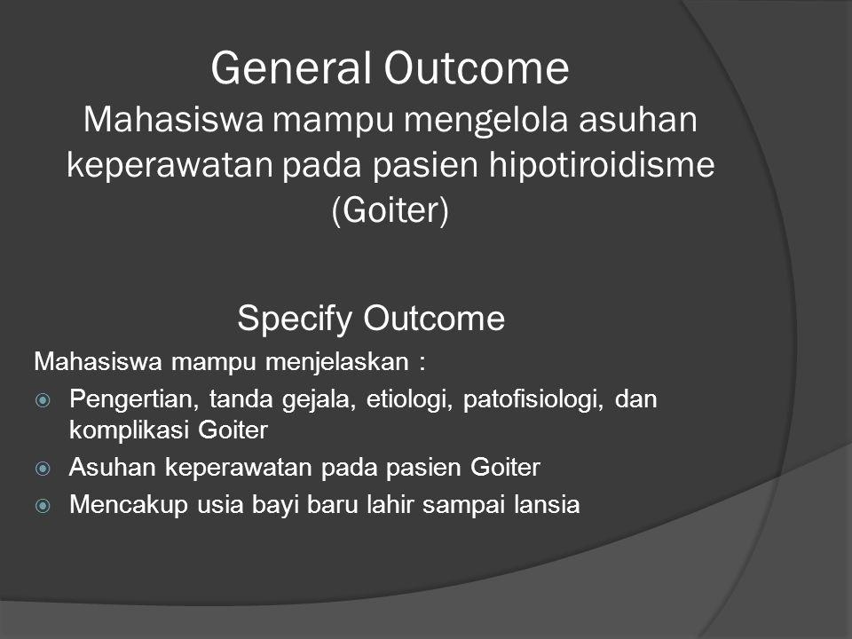 General Outcome Mahasiswa mampu mengelola asuhan keperawatan pada pasien hipotiroidisme (Goiter) Specify Outcome Mahasiswa mampu menjelaskan :  Pengertian, tanda gejala, etiologi, patofisiologi, dan komplikasi Goiter  Asuhan keperawatan pada pasien Goiter  Mencakup usia bayi baru lahir sampai lansia