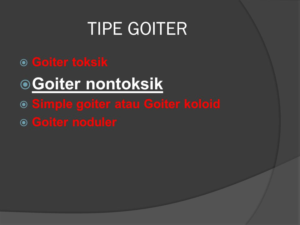 TIPE GOITER  Goiter toksik  Goiter nontoksik  Simple goiter atau Goiter koloid  Goiter noduler