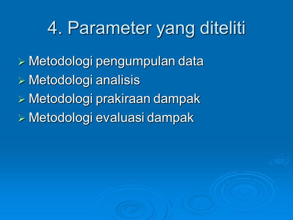 4. Parameter yang diteliti  Metodologi pengumpulan data  Metodologi analisis  Metodologi prakiraan dampak  Metodologi evaluasi dampak
