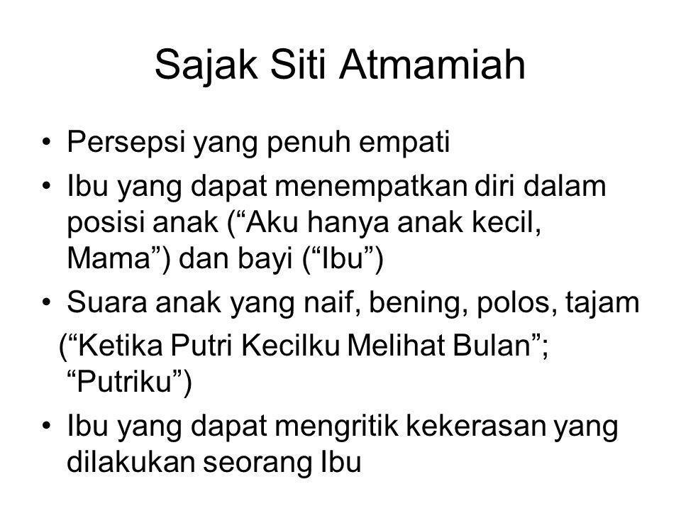 "Sajak Siti Atmamiah •Persepsi yang penuh empati •Ibu yang dapat menempatkan diri dalam posisi anak (""Aku hanya anak kecil, Mama"") dan bayi (""Ibu"") •Su"