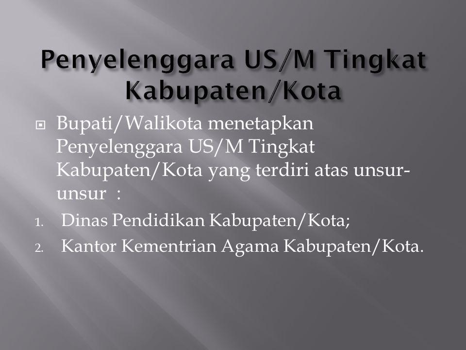  Bupati/Walikota menetapkan Penyelenggara US/M Tingkat Kabupaten/Kota yang terdiri atas unsur- unsur : 1. Dinas Pendidikan Kabupaten/Kota; 2. Kantor