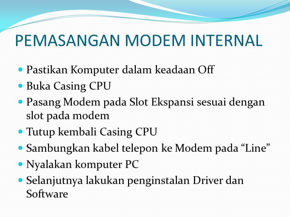 PEMASANGAN MODEM INTERNAL  Pastikan Komputer dalam keadaan Off  Buka Casing CPU  Pasang Modem pada Slot Ekspansi sesuai dengan slot pada modem  Tu