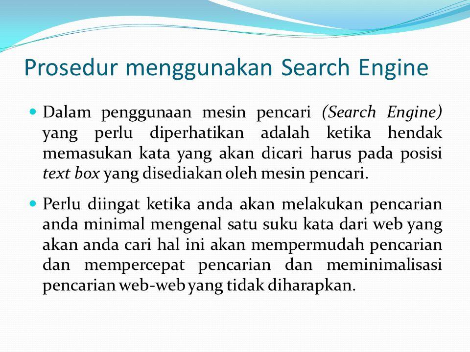 Prosedur menggunakan Search Engine  Dalam penggunaan mesin pencari (Search Engine) yang perlu diperhatikan adalah ketika hendak memasukan kata yang a