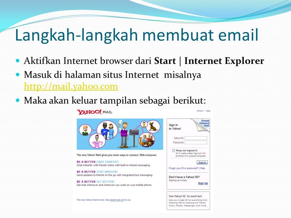 Langkah-langkah membuat email  Aktifkan Internet browser dari Start | Internet Explorer  Masuk di halaman situs Internet misalnya http://mail.yahoo.
