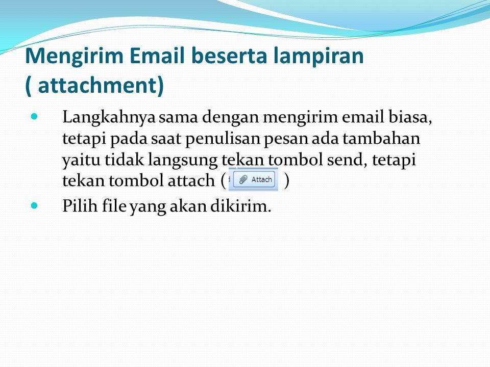 Mengirim Email beserta lampiran ( attachment)  Langkahnya sama dengan mengirim email biasa, tetapi pada saat penulisan pesan ada tambahan yaitu tidak