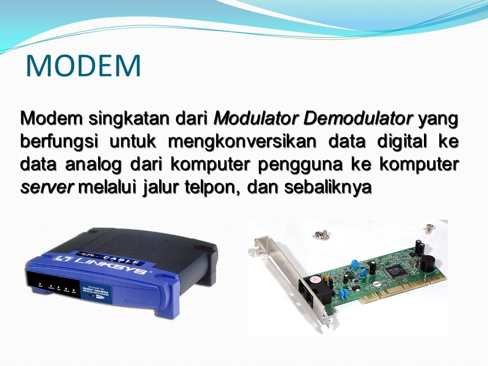 Jenis Modem Modem Internal Modem External Adalah Modem yang terletak di luar PC atau terpisah dengan PC yang dilengkapi dengan panel LED atau LCD yang dapat dipindah-pindahkan ke tempat yang lain Adalah Modem yang terletak di dalam CPU sebuah PC dan terpasang pada salah satu Slot Ekspansi
