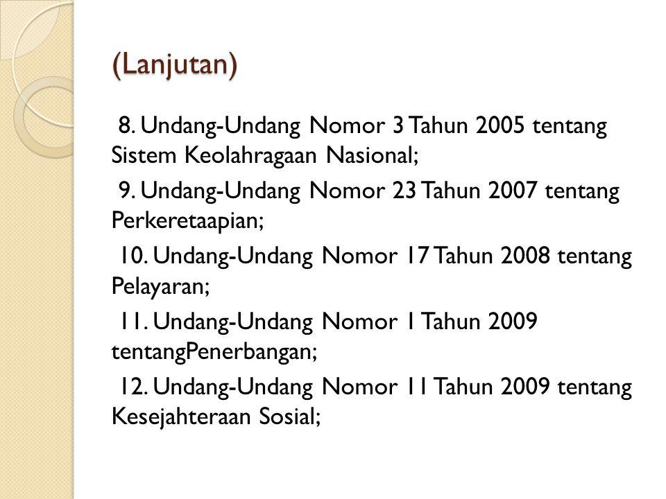 (Lanjutan) 8. Undang-Undang Nomor 3 Tahun 2005 tentang Sistem Keolahragaan Nasional; 9. Undang-Undang Nomor 23 Tahun 2007 tentang Perkeretaapian; 10.