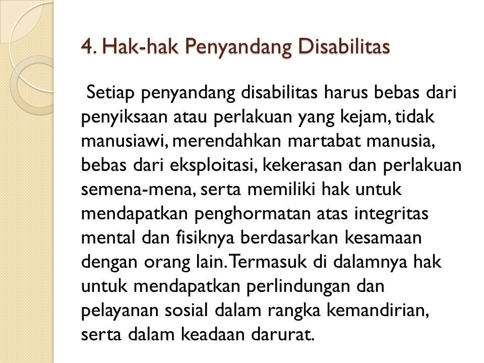4. Hak-hak Penyandang Disabilitas Setiap penyandang disabilitas harus bebas dari penyiksaan atau perlakuan yang kejam, tidak manusiawi, merendahkan ma