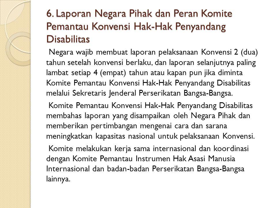 6. Laporan Negara Pihak dan Peran Komite Pemantau Konvensi Hak-Hak Penyandang Disabilitas Negara wajib membuat laporan pelaksanaan Konvensi 2 (dua) ta
