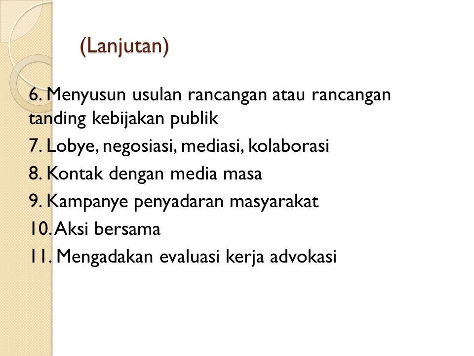 (Lanjutan) 6. Menyusun usulan rancangan atau rancangan tanding kebijakan publik 7. Lobye, negosiasi, mediasi, kolaborasi 8. Kontak dengan media masa 9
