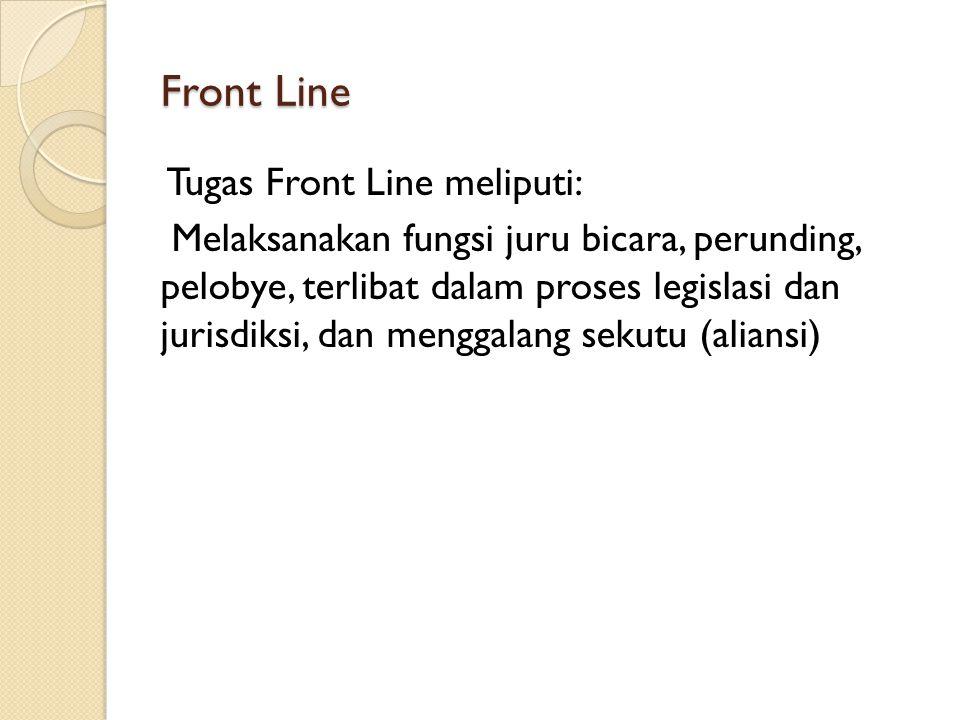Front Line Tugas Front Line meliputi: Melaksanakan fungsi juru bicara, perunding, pelobye, terlibat dalam proses legislasi dan jurisdiksi, dan menggal