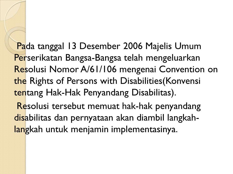 Pemerintah Indonesia telah menandatangani Convention on the Rights of Persons with Disabilities (Konvensi Tentang Hak-Hak Penyandang Disabilitas) pada tanggal 30 Maret 2007 di New York.