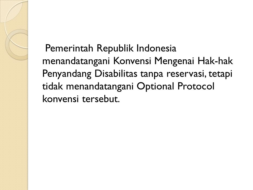Pemerintah Republik Indonesia menandatangani Konvensi Mengenai Hak-hak Penyandang Disabilitas tanpa reservasi, tetapi tidak menandatangani Optional Pr