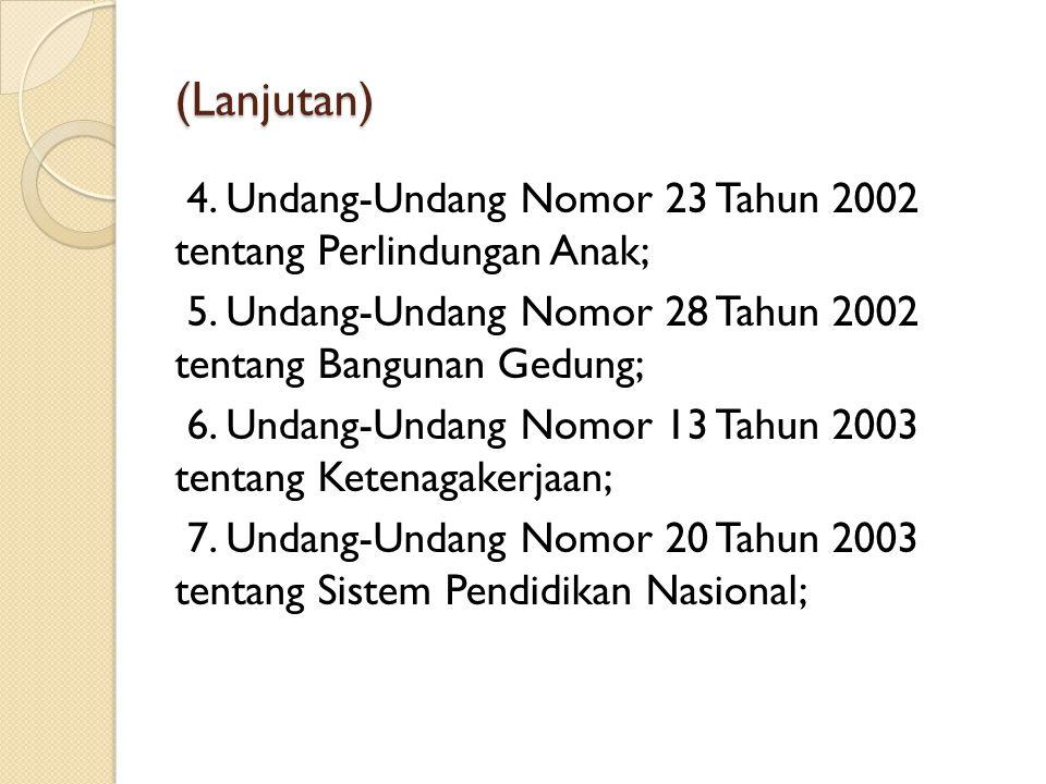 (Lanjutan) 4. Undang-Undang Nomor 23 Tahun 2002 tentang Perlindungan Anak; 5. Undang-Undang Nomor 28 Tahun 2002 tentang Bangunan Gedung; 6. Undang-Und