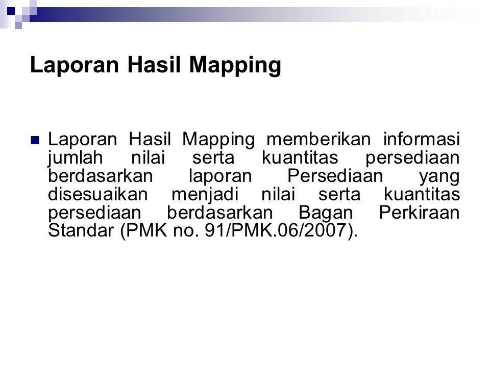 Laporan Hasil Mapping  Laporan Hasil Mapping memberikan informasi jumlah nilai serta kuantitas persediaan berdasarkan laporan Persediaan yang disesuaikan menjadi nilai serta kuantitas persediaan berdasarkan Bagan Perkiraan Standar (PMK no.