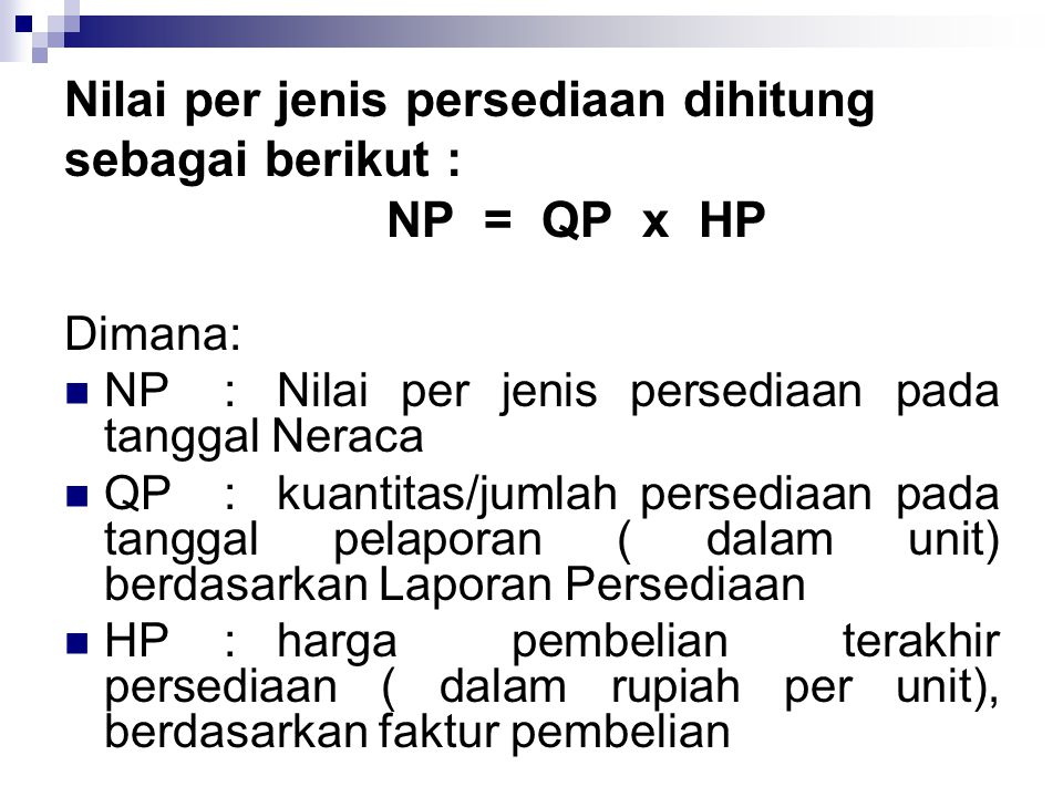 Nilai per jenis persediaan dihitung sebagai berikut : NP = QP x HP Dimana:  NP:Nilai per jenis persediaan pada tanggal Neraca  QP: kuantitas/jumlah persediaan pada tanggal pelaporan ( dalam unit) berdasarkan Laporan Persediaan  HP : harga pembelian terakhir persediaan ( dalam rupiah per unit), berdasarkan faktur pembelian