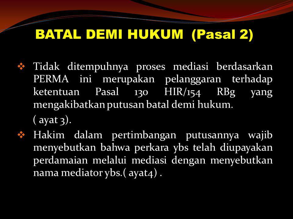 BATAL DEMI HUKUM (Pasal 2)  Tidak ditempuhnya proses mediasi berdasarkan PERMA ini merupakan pelanggaran terhadap ketentuan Pasal 130 HIR/154 RBg yan