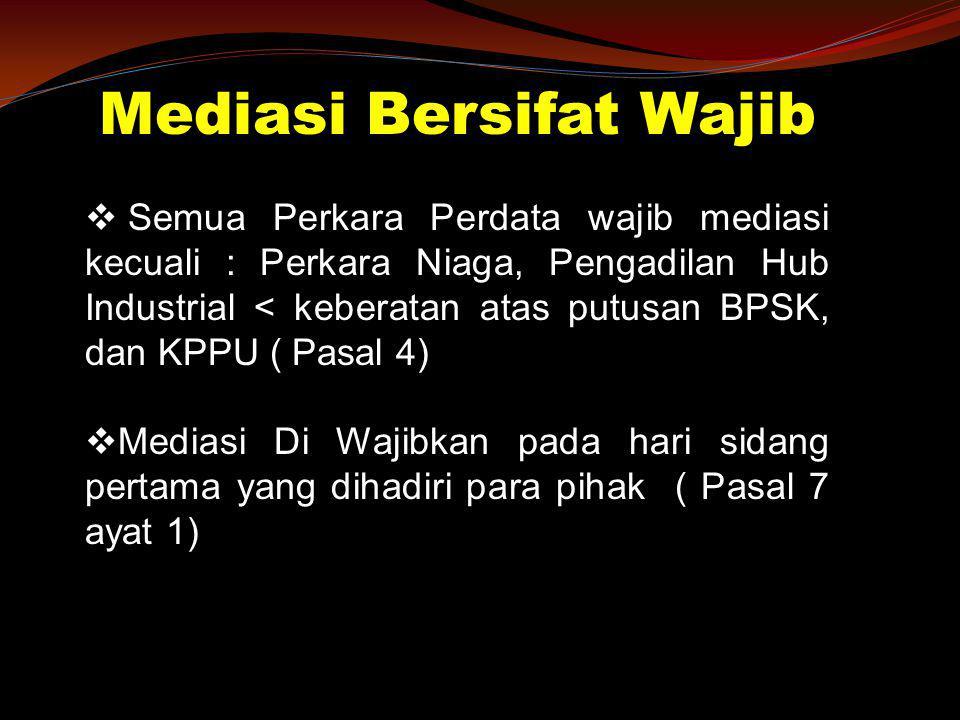 Mediasi Bersifat Wajib  Semua Perkara Perdata wajib mediasi kecuali : Perkara Niaga, Pengadilan Hub Industrial < keberatan atas putusan BPSK, dan KPP